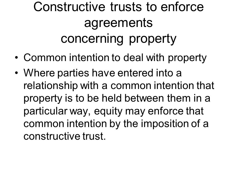 Constructive trusts to enforce agreements concerning property Common intention to deal with property Where parties have entered into a relationship wi