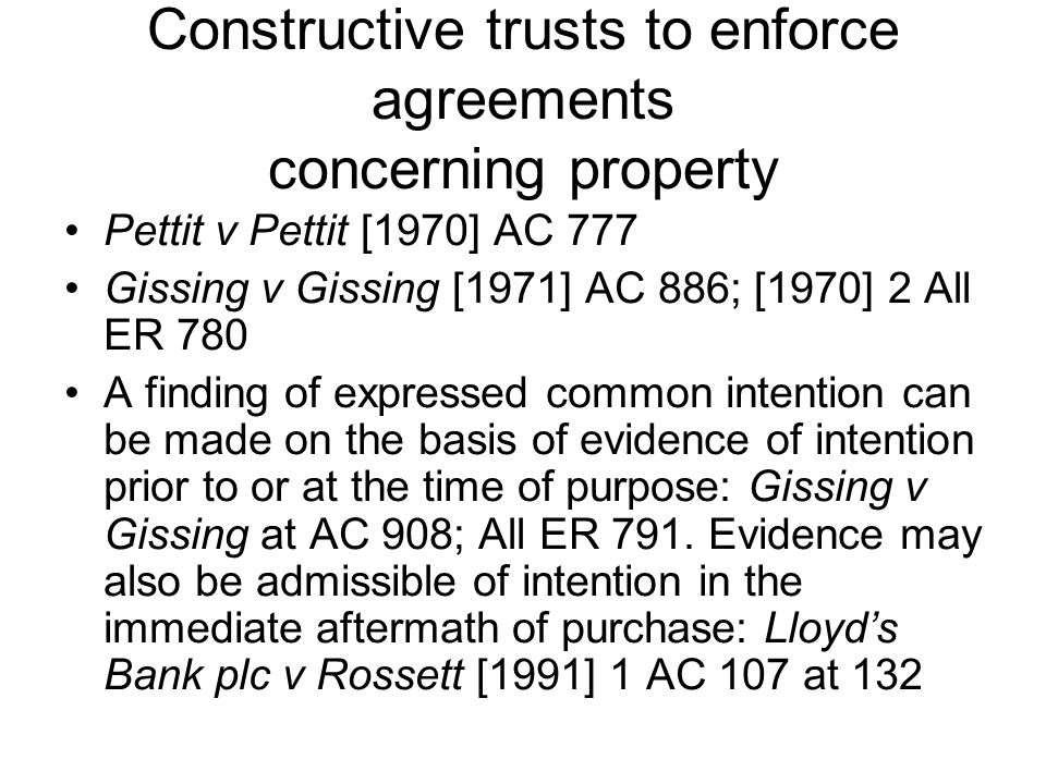 Constructive trusts to enforce agreements concerning property Pettit v Pettit [1970] AC 777 Gissing v Gissing [1971] AC 886; [1970] 2 All ER 780 A fin
