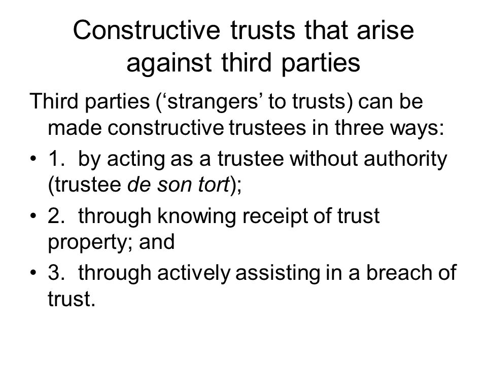 Constructive trusts that arise against third parties Third parties ('strangers' to trusts) can be made constructive trustees in three ways: 1.by actin