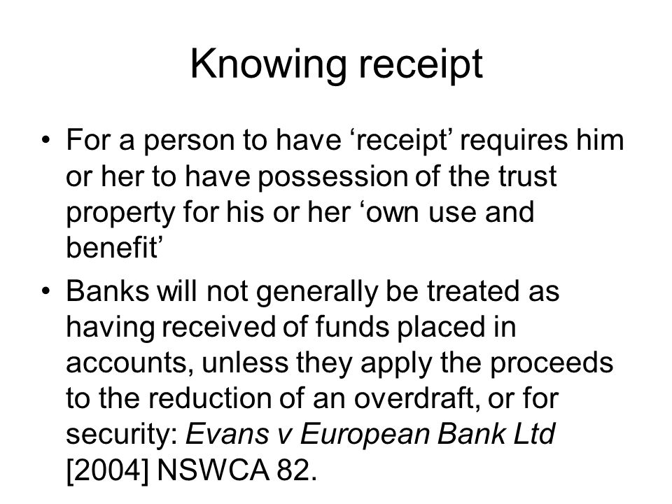 Knowing receipt For a person to have 'receipt' requires him or her to have possession of the trust property for his or her 'own use and benefit' Banks