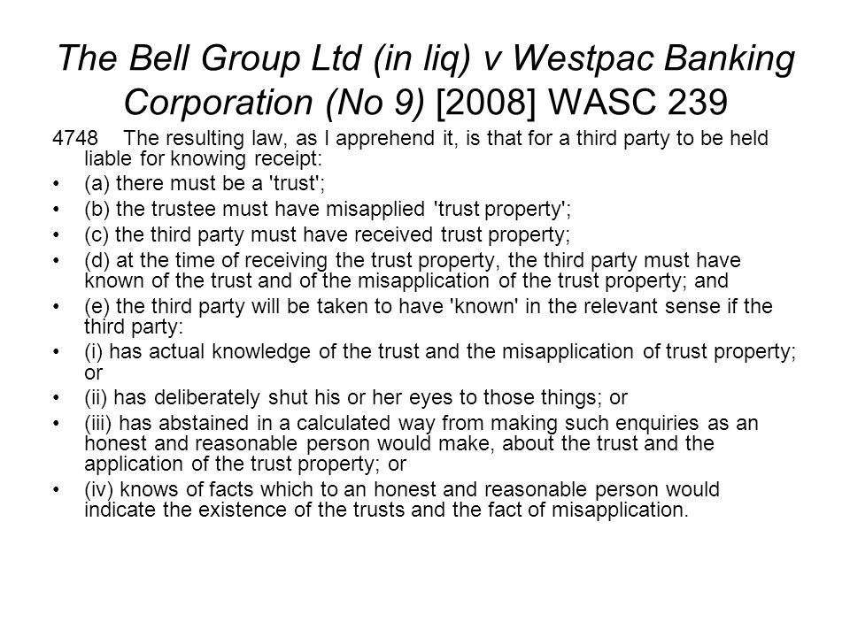 The Bell Group Ltd (in liq) v Westpac Banking Corporation (No 9) [2008] WASC 239 4748 The resulting law, as I apprehend it, is that for a third party
