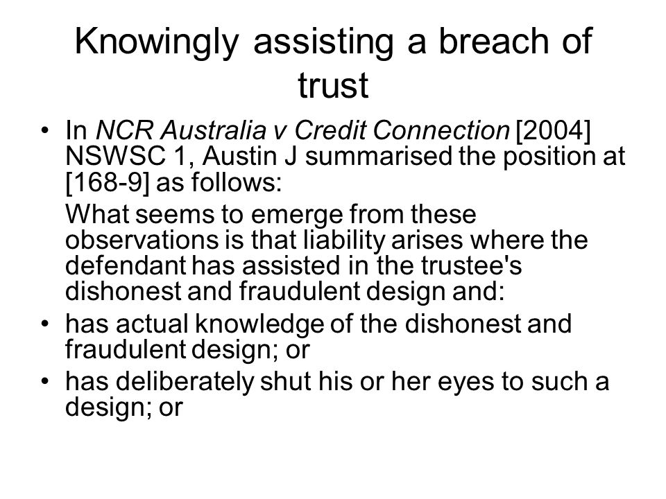 Knowingly assisting a breach of trust In NCR Australia v Credit Connection [2004] NSWSC 1, Austin J summarised the position at [168-9] as follows: Wha