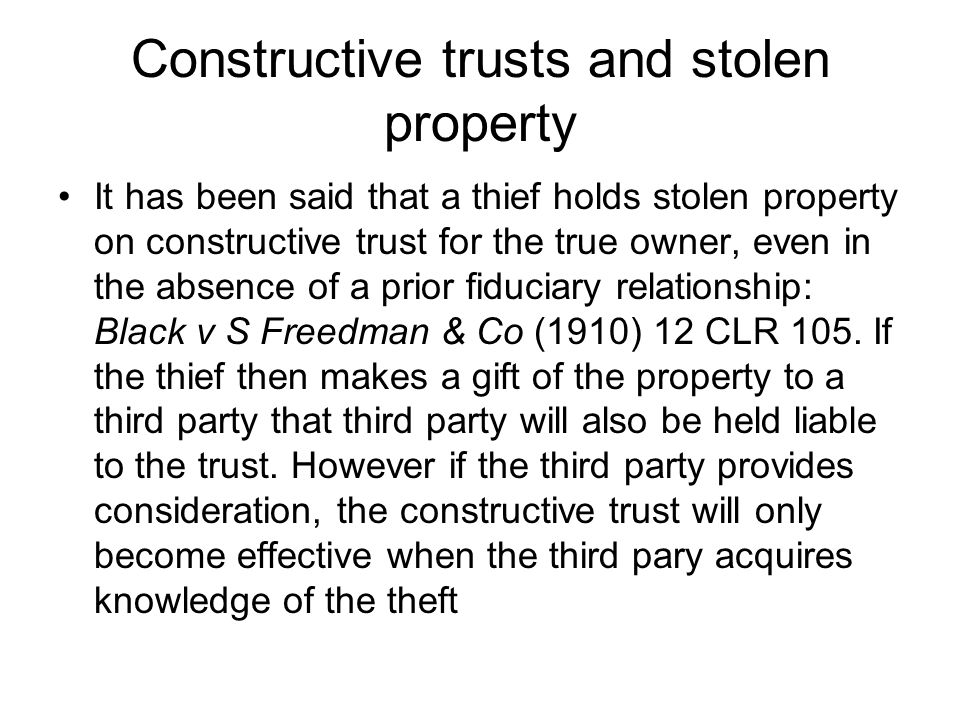 Constructive trusts and stolen property It has been said that a thief holds stolen property on constructive trust for the true owner, even in the abse