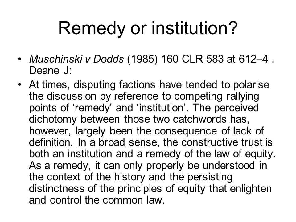 Remedy or institution? Muschinski v Dodds (1985) 160 CLR 583 at 612–4, Deane J: At times, disputing factions have tended to polarise the discussion by