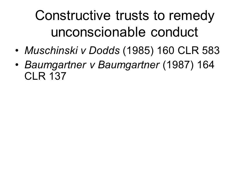 Constructive trusts to remedy unconscionable conduct Muschinski v Dodds (1985) 160 CLR 583 Baumgartner v Baumgartner (1987) 164 CLR 137