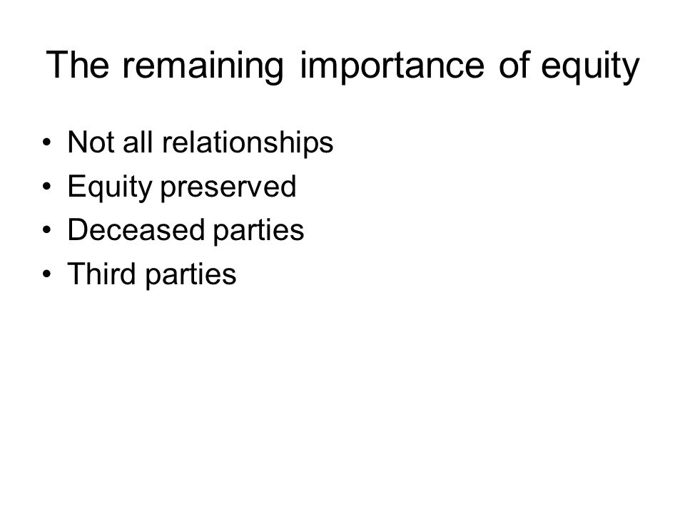 The remaining importance of equity Not all relationships Equity preserved Deceased parties Third parties