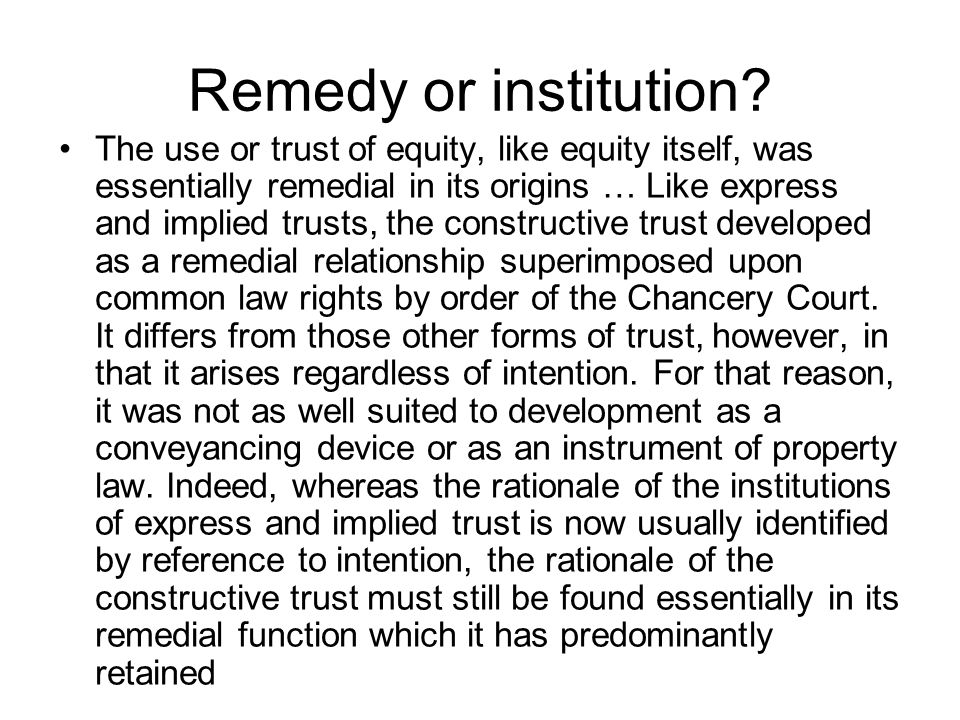 Remedy or institution? The use or trust of equity, like equity itself, was essentially remedial in its origins … Like express and implied trusts, the