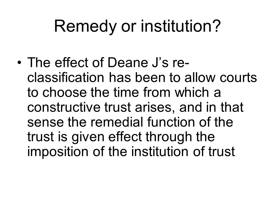 Remedy or institution? The effect of Deane J's re- classification has been to allow courts to choose the time from which a constructive trust arises,