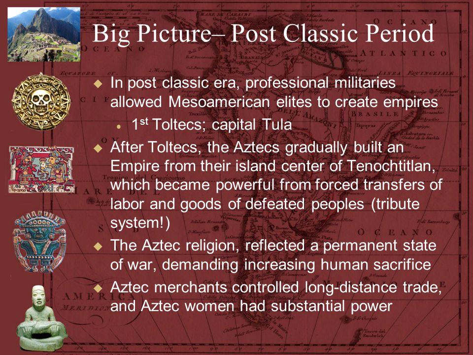 Big Picture– Post Classic Period  In post classic era, professional militaries allowed Mesoamerican elites to create empires  1 st Toltecs; capital