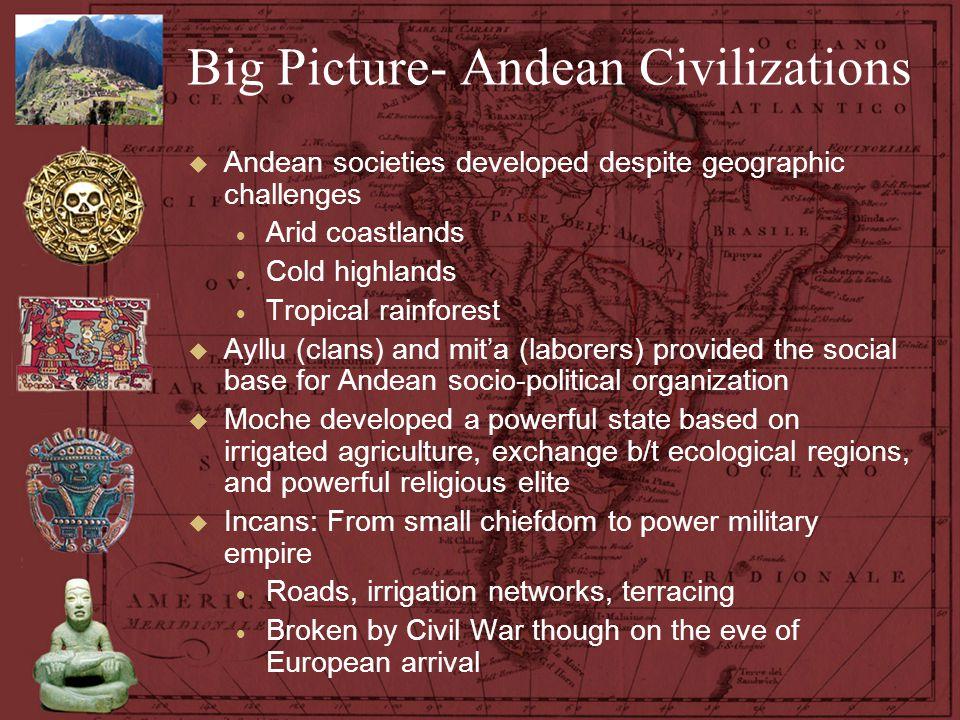 Big Picture- Andean Civilizations  Andean societies developed despite geographic challenges  Arid coastlands  Cold highlands  Tropical rainforest
