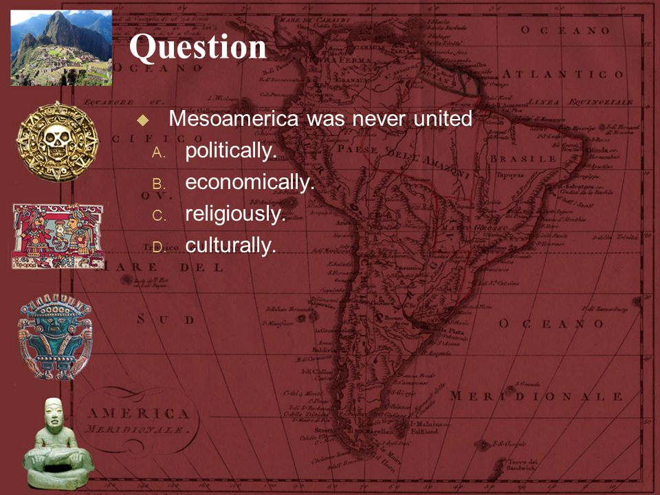 Question  Mesoamerica was never united A. politically. B. economically. C. religiously. D. culturally.