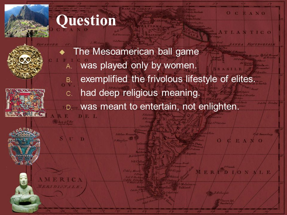 Question  The Mesoamerican ball game A. was played only by women. B. exemplified the frivolous lifestyle of elites. C. had deep religious meaning. D.