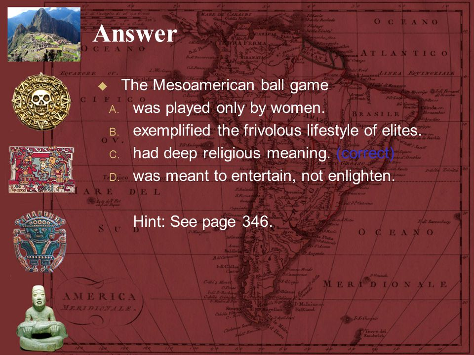 Answer  The Mesoamerican ball game A. was played only by women. B. exemplified the frivolous lifestyle of elites. C. had deep religious meaning. (cor
