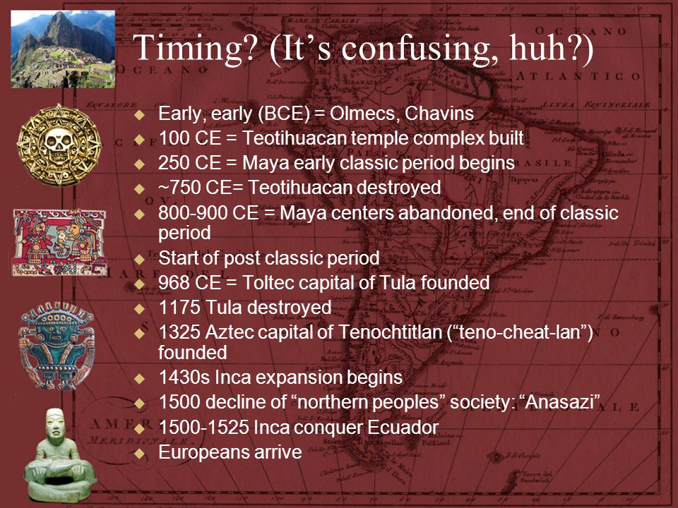 Timing? (It's confusing, huh?)  Early, early (BCE) = Olmecs, Chavins  100 CE = Teotihuacan temple complex built  250 CE = Maya early classic period