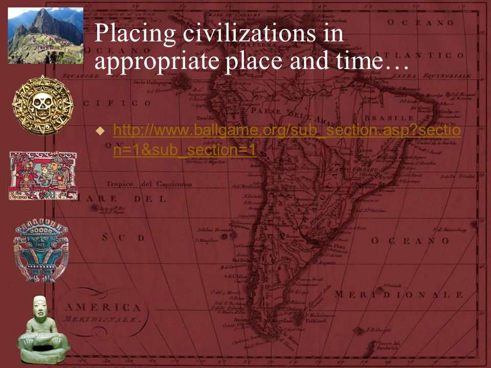Placing civilizations in appropriate place and time…  http://www.ballgame.org/sub_section.asp?sectio n=1&sub_section=1 http://www.ballgame.org/sub_se