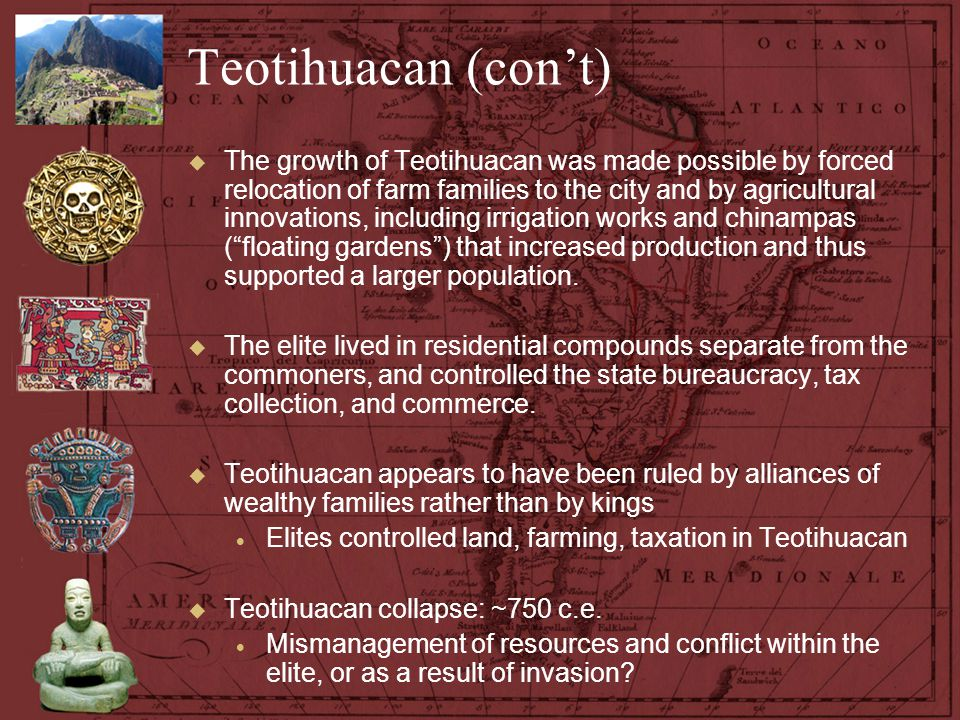 Teotihuacan (con't)  The growth of Teotihuacan was made possible by forced relocation of farm families to the city and by agricultural innovations, i