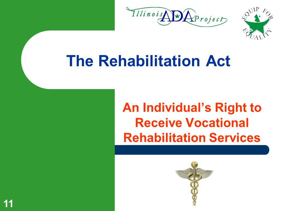 10 … And More Recently 30 Years Ago The Rehabilitation Act Creates a right to receive vocational rehabilitation; Prohibits discrimination by federal funding recipients 30 Years Ago Individuals with Disabilities Education Act (IDEA) Creates a right to receive a free and appropriate public education; 13 Years Ago The Americans With Disabilities Act (ADA) Provides equal opportunity and access in employment, governmental services, public accommodations, and telecommunications.
