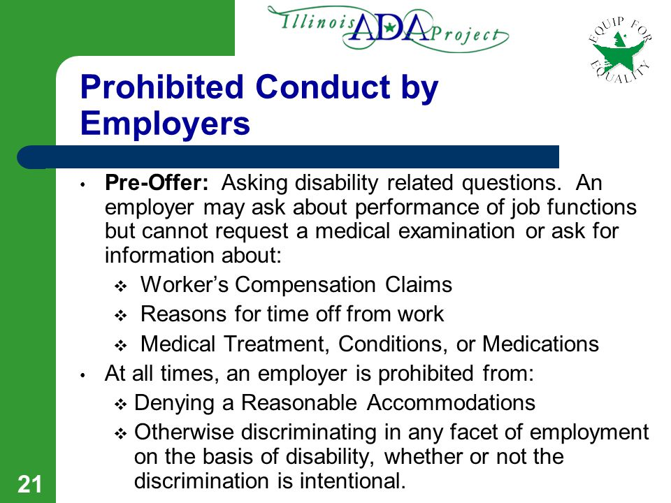 20 Workplace Protections Under The ADA Discrimination is prohibited in any facet of employment, including: Job application procedures Hiring / Firing Benefits and Compensation Advancement Training Any terms, conditions, or privileges of employment