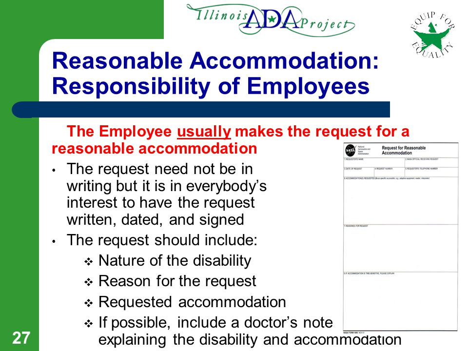26 Reasonable Accommodation Requirements and Limits Reasonable Accommodations must be provided unless there's an undue hardship or a health and safety risk to the employee or to others An undue hardship is defined as requiring significant difficulty or expense Employers must provide an effective accommodation, not necessarily the exact accommodation requested Fundamental alterations are not required Personal Devices or Services are not required