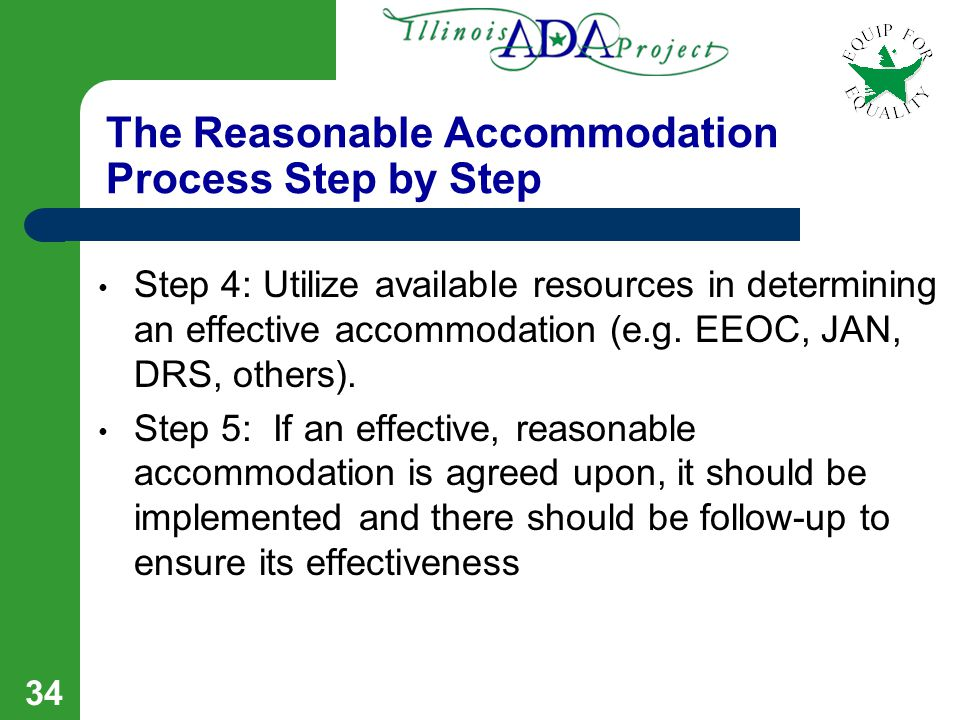 33 The Reasonable Accommodation Process; Step by Step Step 1: The Request for a Reasonable Accommodation Step 2: The employer may seek limited medical information if the need for the accommodation and/or the disability apparent.