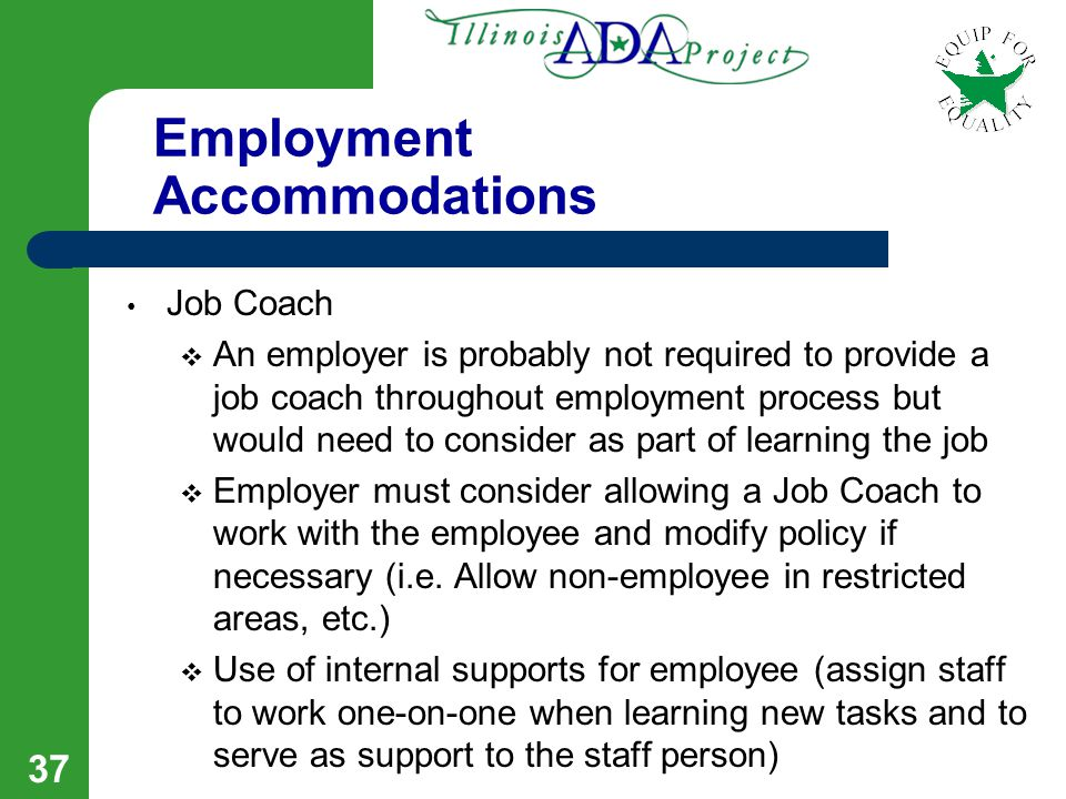 36 Employment Accommodations To do the job:  Job restructuring o Shifting/changing non-essential job functions to other employees  Learning the job o Supervisor break job tasks into sequential steps o Additional time to complete training o Provide instructions at a slower pace (not everything at the same time, etc.) o Use pictures, charts, colors, etc.