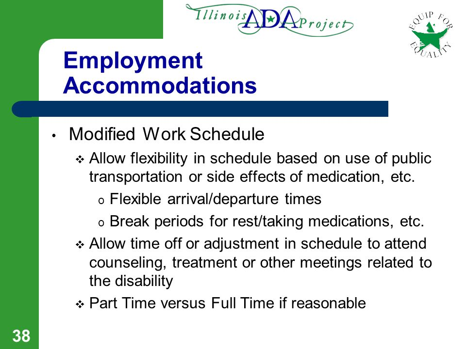 37 Employment Accommodations Job Coach  An employer is probably not required to provide a job coach throughout employment process but would need to consider as part of learning the job  Employer must consider allowing a Job Coach to work with the employee and modify policy if necessary (i.e.