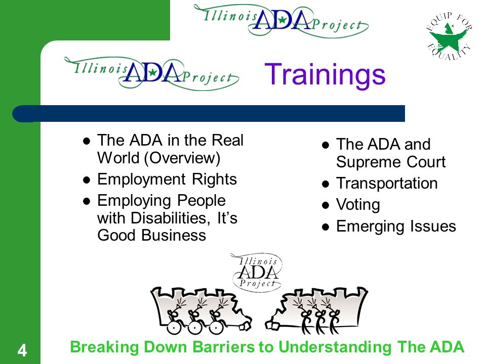 3 The Illinois ADA Project at Equip For Equality Your Resource for Information on The ADA Goal: To educate, enrich, and enlighten the people, businesses, and organizations of Illinois regarding the ADA.