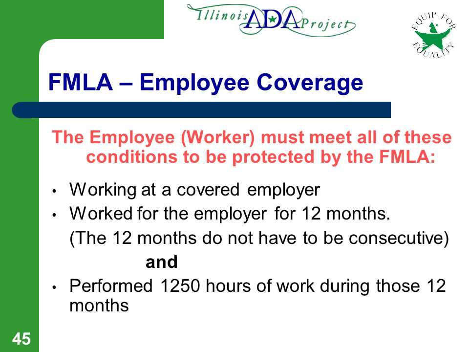 44 FMLA Leave FMLA Leave Provides: Up to 12 weeks of leave in a 12 month period (The 12 weeks may be taken intermittently) Maintenance of Health Care