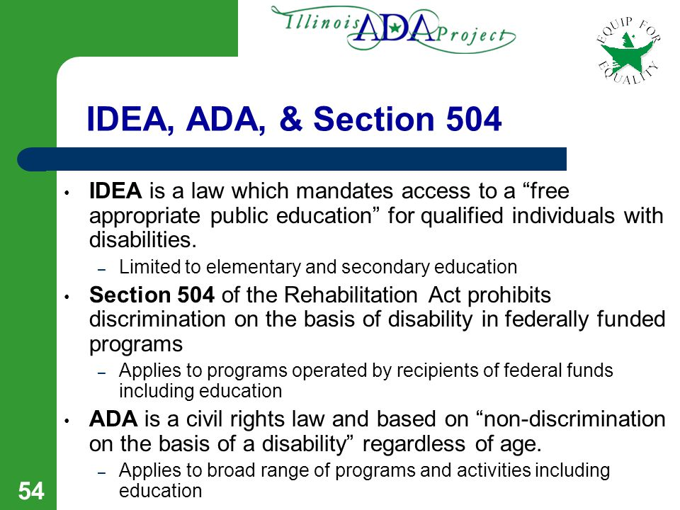 53 Legal Protections for Students with Disabilities IDEA as amended Rehabilitation Act of 1973 - Section 504 Americans with Disabilities Act of 1990 Civil Rights Act of l964, Title VII as amended in l991 State Civil Rights Laws & Architectural Accessibility Requirements