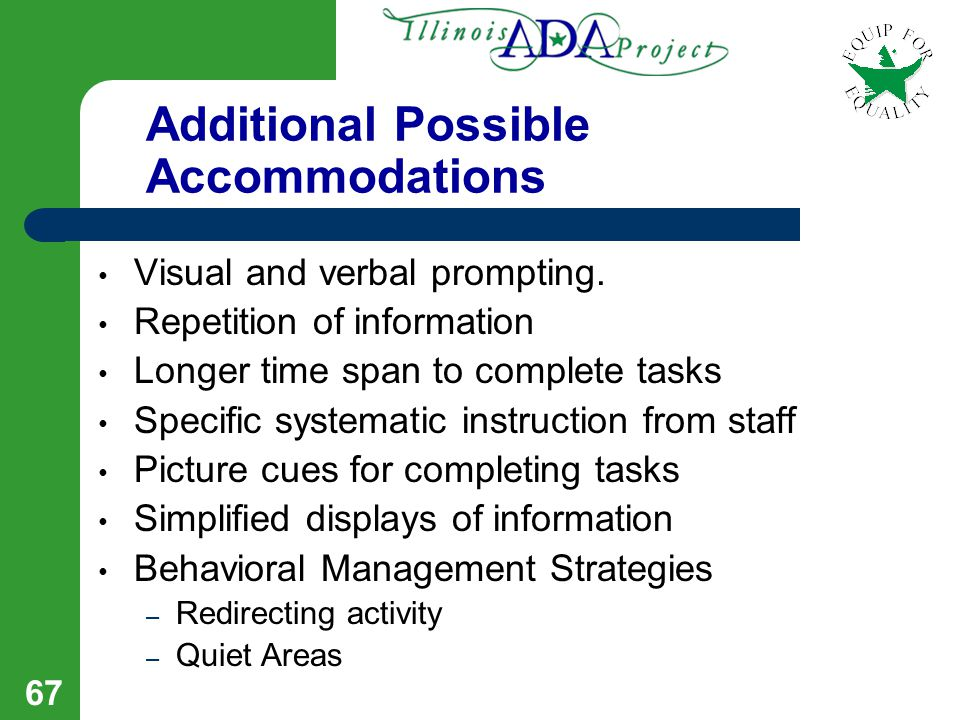 66 Additional Possible Accommodations Additional time to complete tasks Providing information in verbal versus written format Repeating information to
