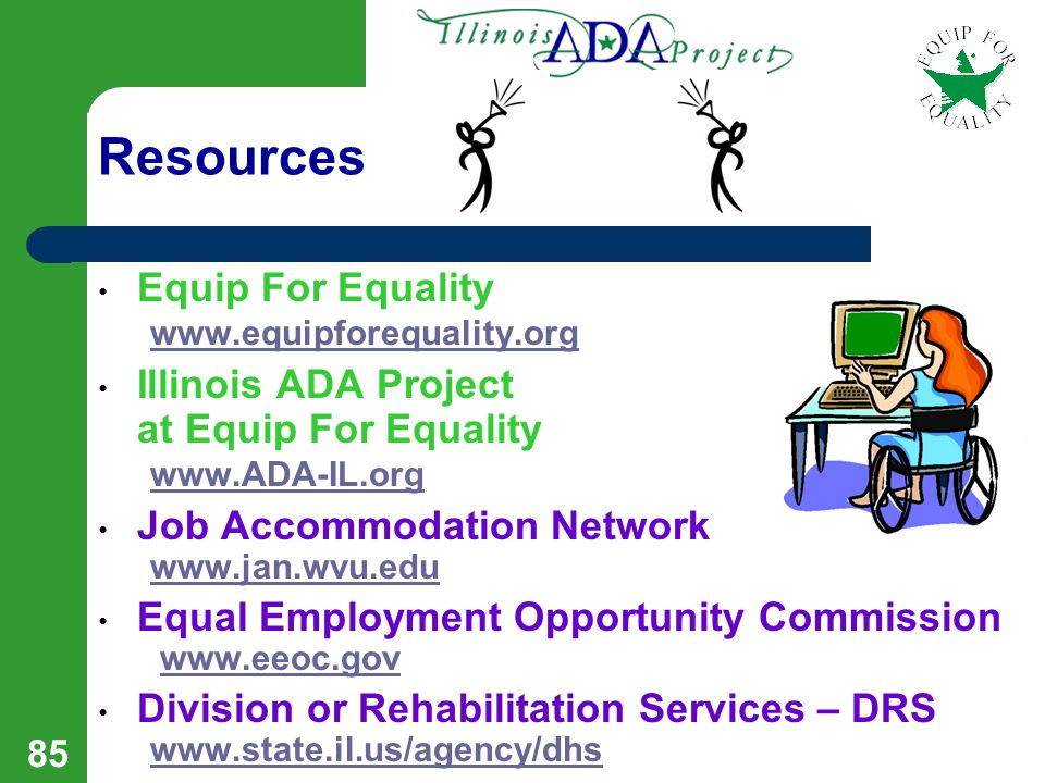 84 More Resources IL Division of Rehabilitation Services - DRS www.state.il.us/agency/dhs www.state.il.us/agency/dhs Office of the Illinois Attorney General www.ag.state.il.us www.ag.state.il.us Mayor's Office for People with Disabilities www.ci.chi.il.us/Disabilities www.ci.chi.il.us/Disabilities Ability Links www.abilitylinks.org www.abilitylinks.org Social Security Administration / Ticket to Hire www.ssa.gov/work/Ticket/TicketHire