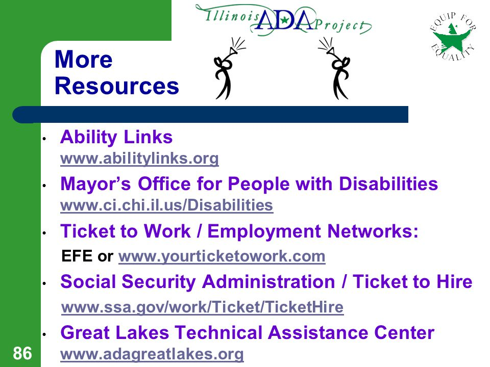 85 Resources Equip For Equality www.equipforequality.org www.equipforequality.org Illinois ADA Project at Equip For Equality www.ADA-IL.org www.ADA-IL.org Job Accommodation Network www.jan.wvu.edu www.jan.wvu.edu Equal Employment Opportunity Commission www.eeoc.govwww.eeoc.gov Division or Rehabilitation Services – DRS www.state.il.us/agency/dhs www.state.il.us/agency/dhs