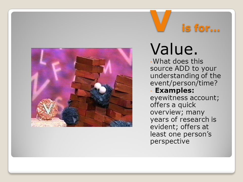 V is for… Value. - What does this source ADD to your understanding of the event/person/time.