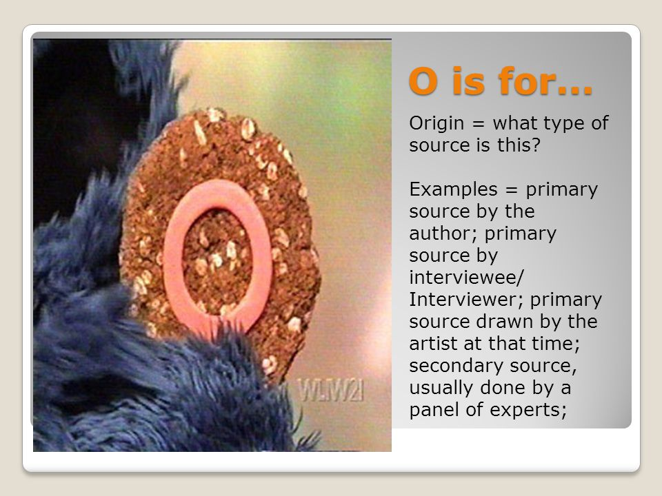 O is for… Origin = what type of source is this? Examples = primary source by the author; primary source by interviewee/ Interviewer; primary source dr