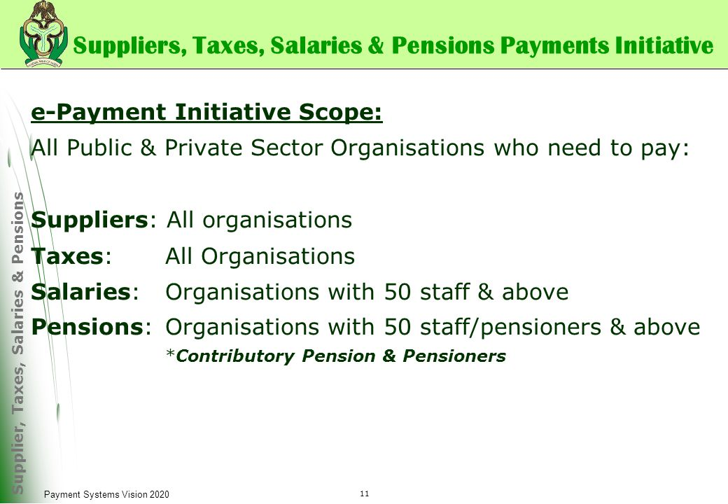 Supplier, Taxes, Salaries & Pensions 11 Payment Systems Vision 2020 Suppliers, Taxes, Salaries & Pensions Payments Initiative e-Payment Initiative Scope: All Public & Private Sector Organisations who need to pay: Suppliers: All organisations Taxes: All Organisations Salaries: Organisations with 50 staff & above Pensions:Organisations with 50 staff/pensioners & above *Contributory Pension & Pensioners