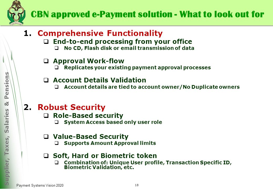 Supplier, Taxes, Salaries & Pensions 18 Payment Systems Vision 2020 1.Comprehensive Functionality  End-to-end processing from your office  No CD, Flash disk or email transmission of data  Approval Work-flow  Replicates your existing payment approval processes  Account Details Validation  Account details are tied to account owner/No Duplicate owners 2.Robust Security  Role-Based security  System Access based only user role  Value-Based Security  Supports Amount Approval limits  Soft, Hard or Biometric token  Combination of: Unique User profile, Transaction Specific ID, Biometric Validation, etc.
