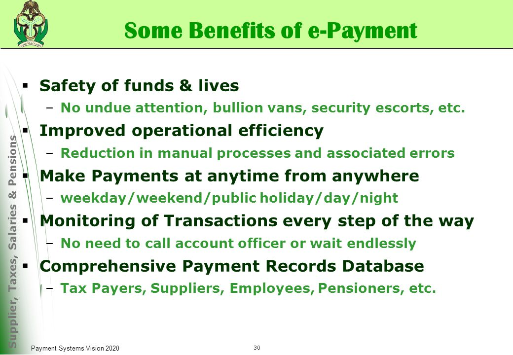 Supplier, Taxes, Salaries & Pensions 30 Payment Systems Vision 2020 Some Benefits of e-Payment  Safety of funds & lives –No undue attention, bullion vans, security escorts, etc.