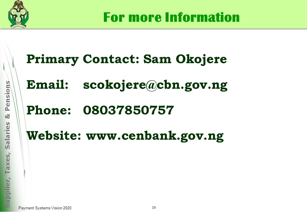 Supplier, Taxes, Salaries & Pensions 39 Payment Systems Vision 2020 For more Information Primary Contact: Sam Okojere Email:scokojere@cbn.gov.ng Phone:08037850757 Website: www.cenbank.gov.ng