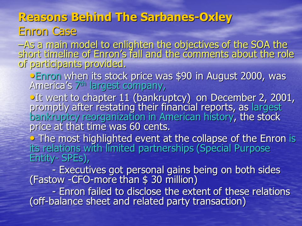 Reasons Behind The Sarbanes-Oxley Enron Case (Cont'd) Special Committee founded to investigate the events, noted failures all levels of monitoring within the company including board.