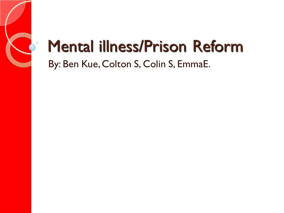 Mental illness/Prison Reform By: Ben Kue, Colton S, Colin S, EmmaE.