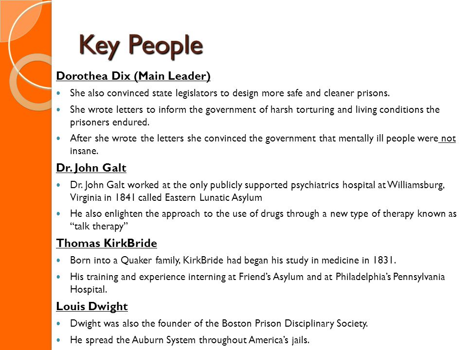 Key People Dorothea Dix (Main Leader) She also convinced state legislators to design more safe and cleaner prisons.