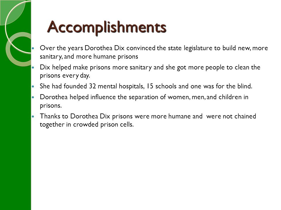 Accomplishments Over the years Dorothea Dix convinced the state legislature to build new, more sanitary, and more humane prisons Dix helped make prisons more sanitary and she got more people to clean the prisons every day.