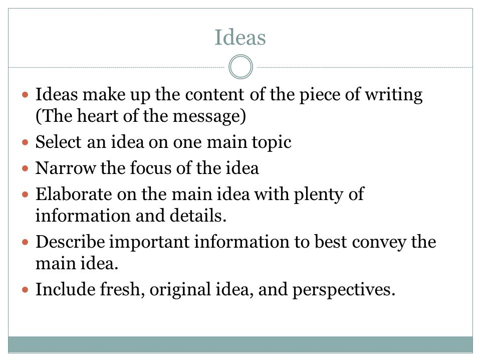 Ideas Ideas make up the content of the piece of writing (The heart of the message) Select an idea on one main topic Narrow the focus of the idea Elaborate on the main idea with plenty of information and details.