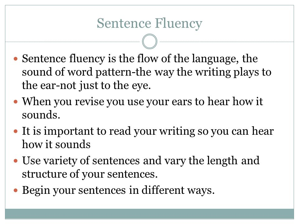 Sentence Fluency Sentence fluency is the flow of the language, the sound of word pattern-the way the writing plays to the ear-not just to the eye.
