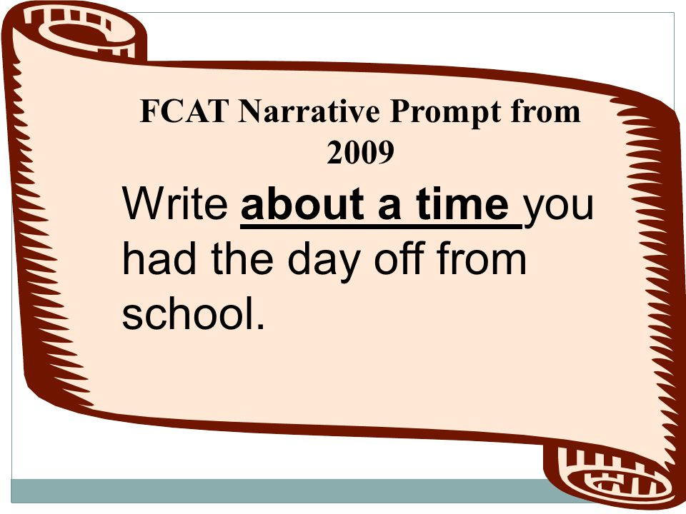 FCAT Narrative Prompt from 2009 Write about a time you had the day off from school.