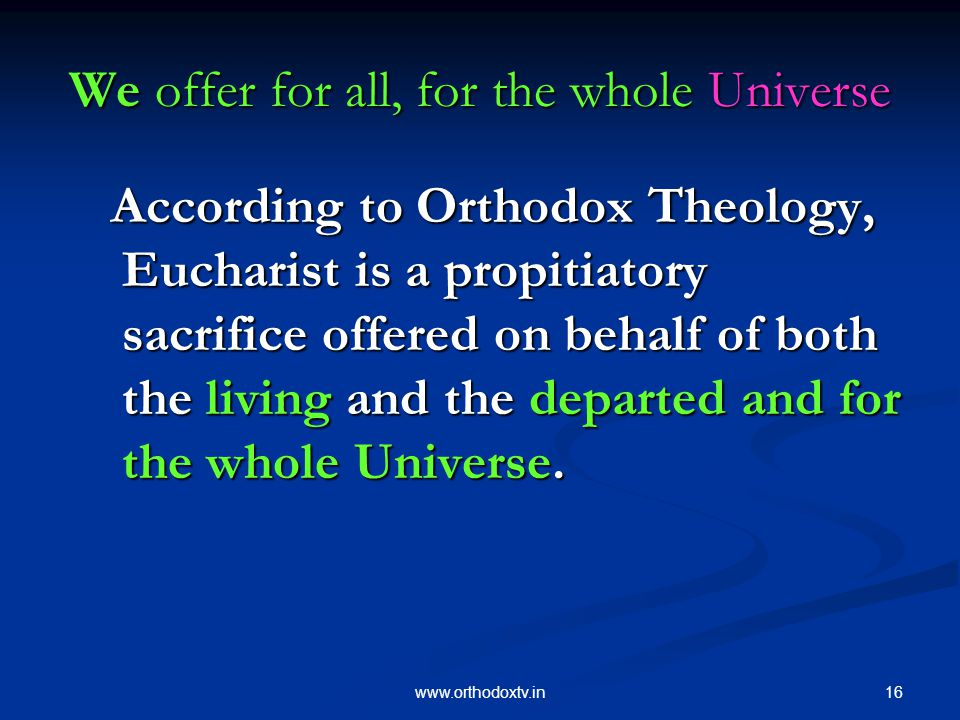 16www.orthodoxtv.in We offer for all, for the whole Universe According to Orthodox Theology, Eucharist is a propitiatory sacrifice offered on behalf of both the living and the departed and for the whole Universe.