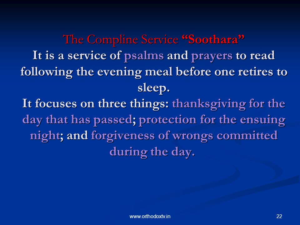 22www.orthodoxtv.in The Compline Service Soothara It is a service of psalms and prayers to read following the evening meal before one retires to sleep.