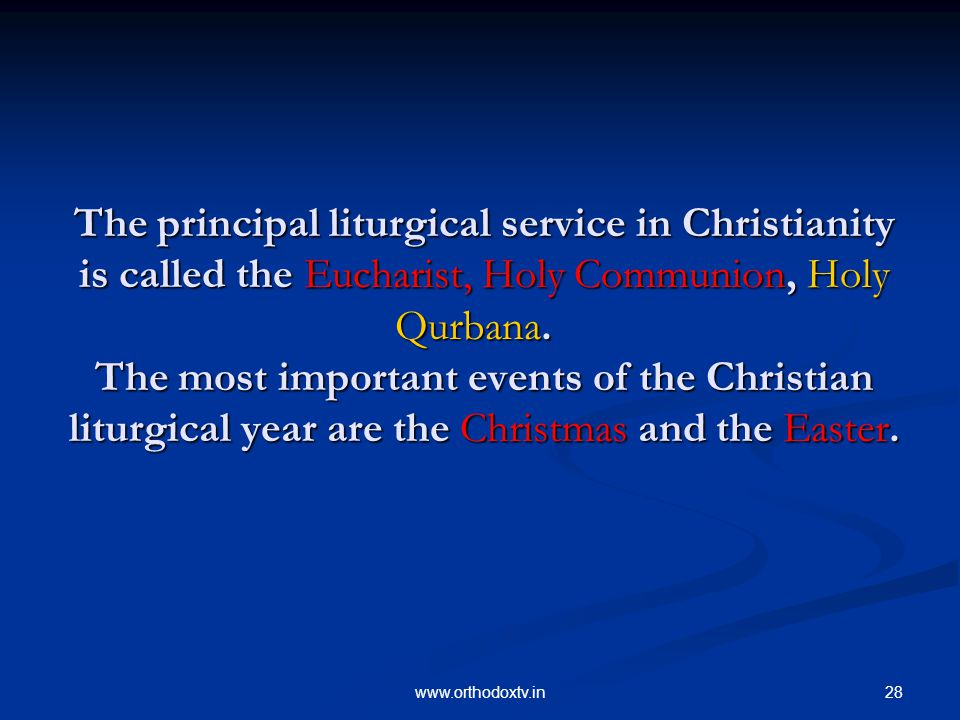 28www.orthodoxtv.in The principal liturgical service in Christianity is called the Eucharist, Holy Communion, Holy Qurbana.