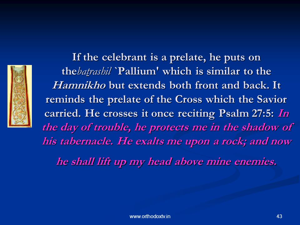 43www.orthodoxtv.in If the celebrant is a prelate, he puts on thebatrashil `Pallium which is similar to the Hamnikho but extends both front and back.