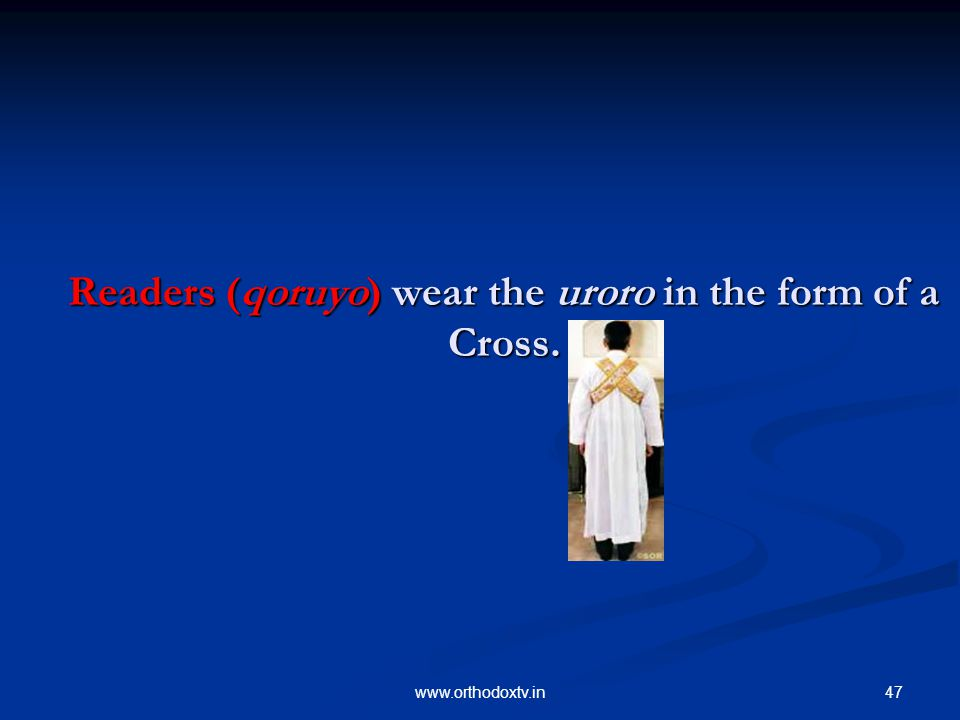 47www.orthodoxtv.in Readers (qoruyo) wear the uroro in the form of a Cross.